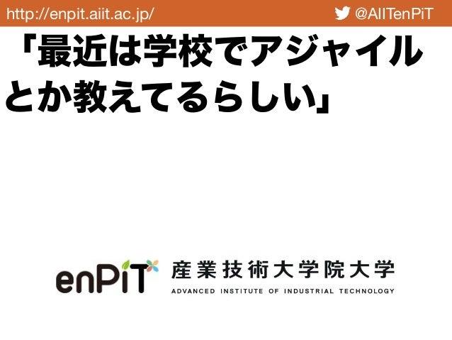 http://enpit.aiit.ac.jp/ @AIITenPiT 「最近は学校でアジャイル とか教えてるらしい」