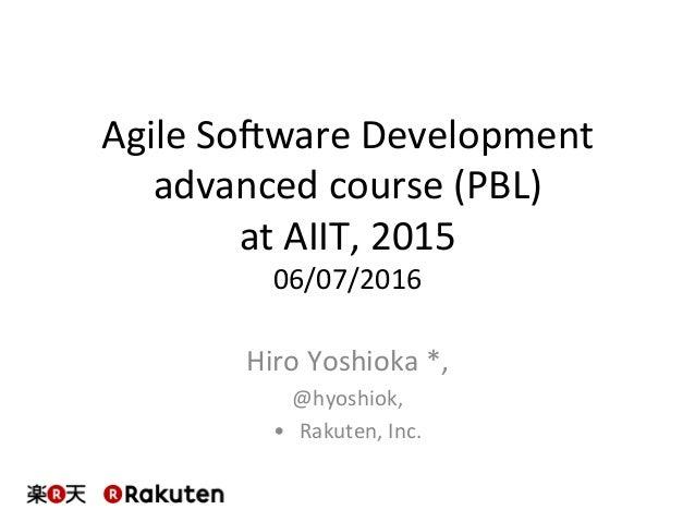 AgileSo)wareDevelopment advancedcourse(PBL) atAIIT,2015 06/07/2016 HiroYoshioka*, @hyoshiok, • Rakuten,In...
