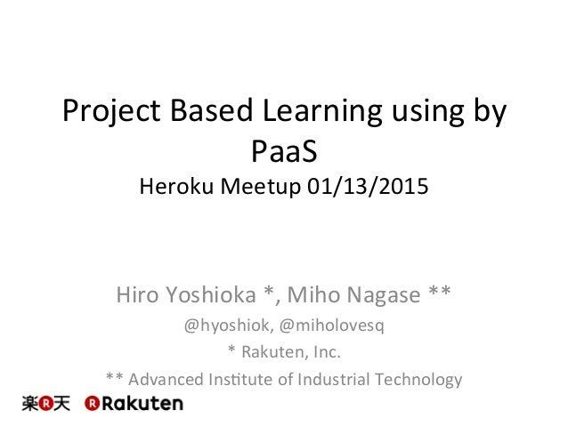 Project  Based  Learning  using  by   PaaS   Heroku  Meetup  01/13/2015   Hiro  Yoshioka  *,  Miho...