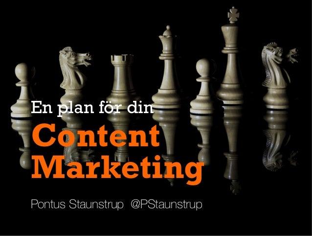 Pontus Staunstrup @PStaunstrup Content Marketing En plan för din