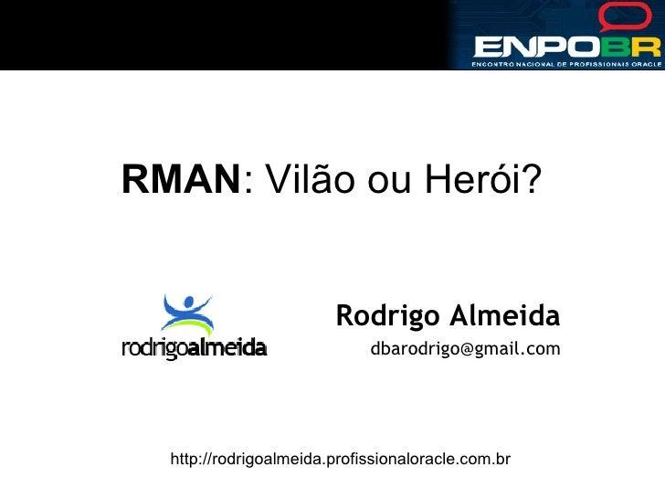 RMAN : Vilão ou Herói? Rodrigo Almeida [email_address] http://rodrigoalmeida.profissionaloracle.com.br