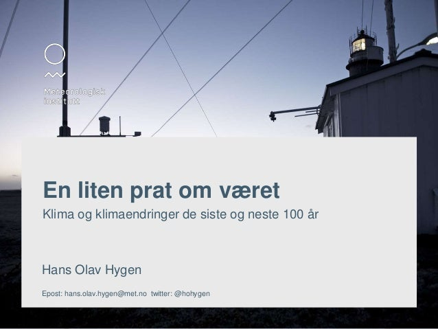En liten prat om været  Klima og klimaendringer de siste og neste 100 år  Hans Olav Hygen  Epost: hans.olav.hygen@met.no t...
