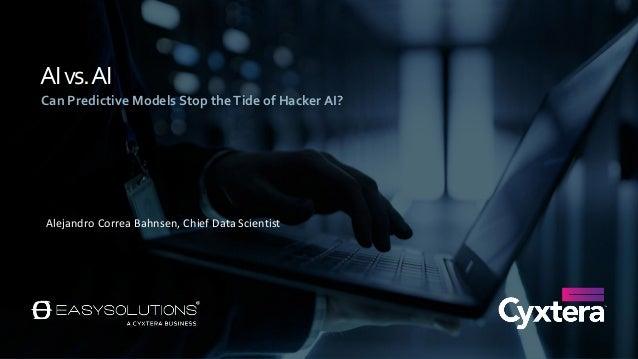 AIvs.AI Can Predictive Models Stop theTide of Hacker AI? Alejandro Correa Bahnsen, Chief Data Scientist