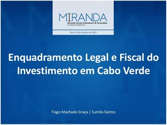 Enquadramento Legal e Fiscal do Investimento em Cabo Verde Tiago Machado Graça | Sumila Santos  Porto, 8 de outubro de 2014