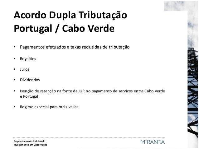 Acordo Dupla Tributação Portugal / Cabo Verde  •Pagamentos efetuados a taxas reduzidas de tributação  •Royalties  •Juros  ...