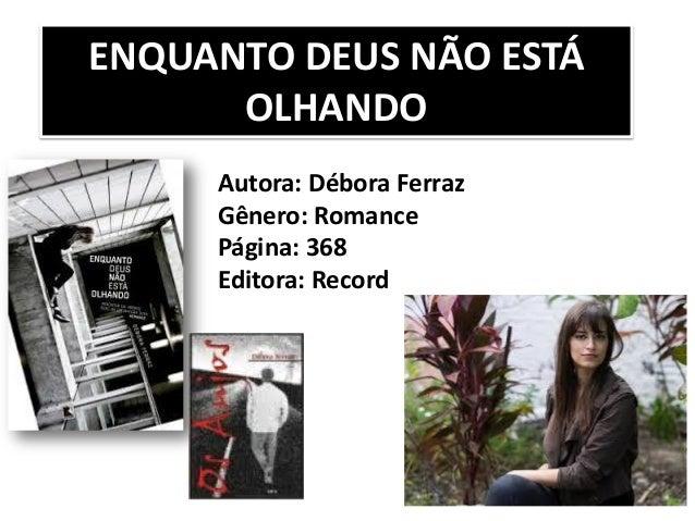ENQUANTO DEUS NÃO ESTÁ OLHANDO Autora: Débora Ferraz Gênero: Romance Página: 368 Editora: Record