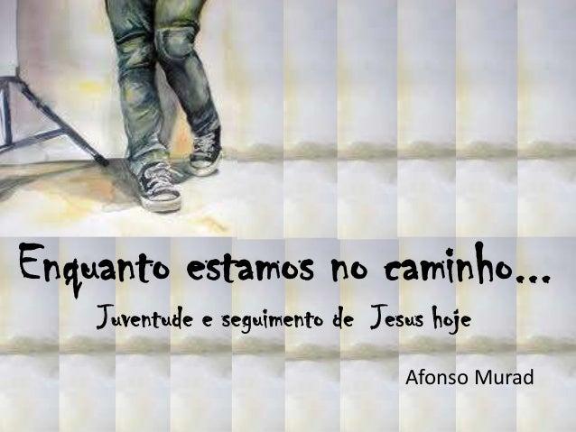 Enquanto estamos no caminho...    Juventude e seguimento de Jesus hoje                                 Afonso Murad