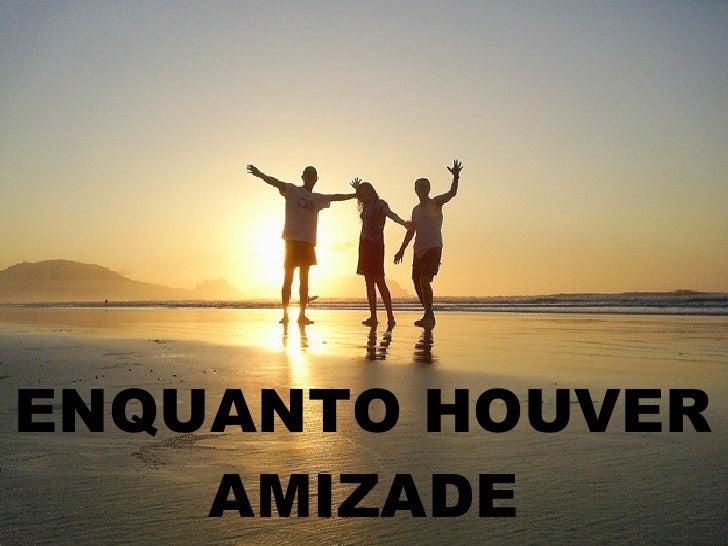 ENQUANTO HOUVER AMIZADE