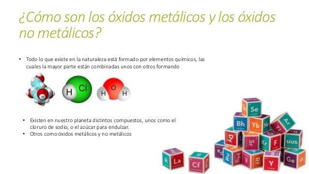 ¿Cómo son los óxidos metálicos y los óxidos no metálicos? • Todo lo que existe en la naturaleza está formado por elementos...