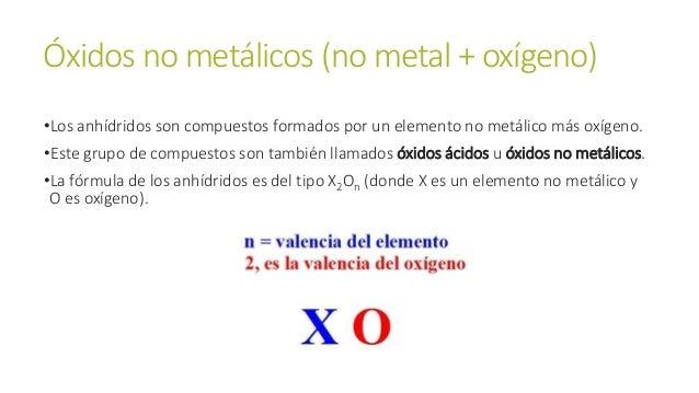 Óxidos no metálicos (no metal + oxígeno) •Los anhídridos son compuestos formados por un elemento no metálico más oxígeno. ...