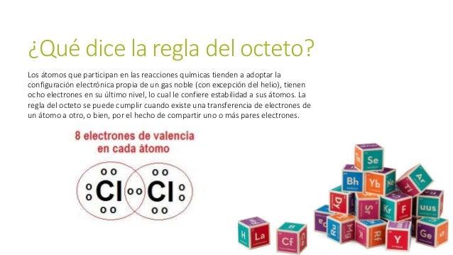 ¿Qué dice la regla del octeto? Los átomos que participan en las reacciones químicas tienden a adoptar la configuración ele...