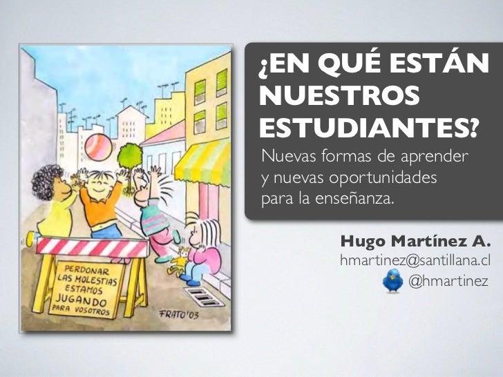 ¿EN QUÉ ESTÁNNUESTROSESTUDIANTES?Nuevas formas de aprendery nuevas oportunidadespara la enseñanza.         Hugo Martínez A...