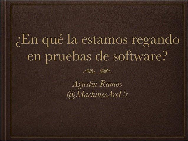 ¿En qué la estamos regando en pruebas de software? Agustín Ramos @MachinesAreUs
