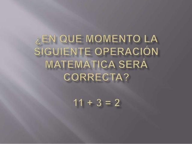 ¿EN QUE MOMENTO LA SIGUIENTE OPERACIÓN MATEMÁTICA SERÁ CORRECTA?   11+I3=2