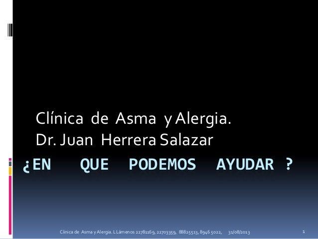¿EN QUE PODEMOS AYUDAR ? Clínica de Asma y Alergia. Dr. Juan Herrera Salazar 31/08/2013 1Cíinica de Asma y Alergia. LLámen...