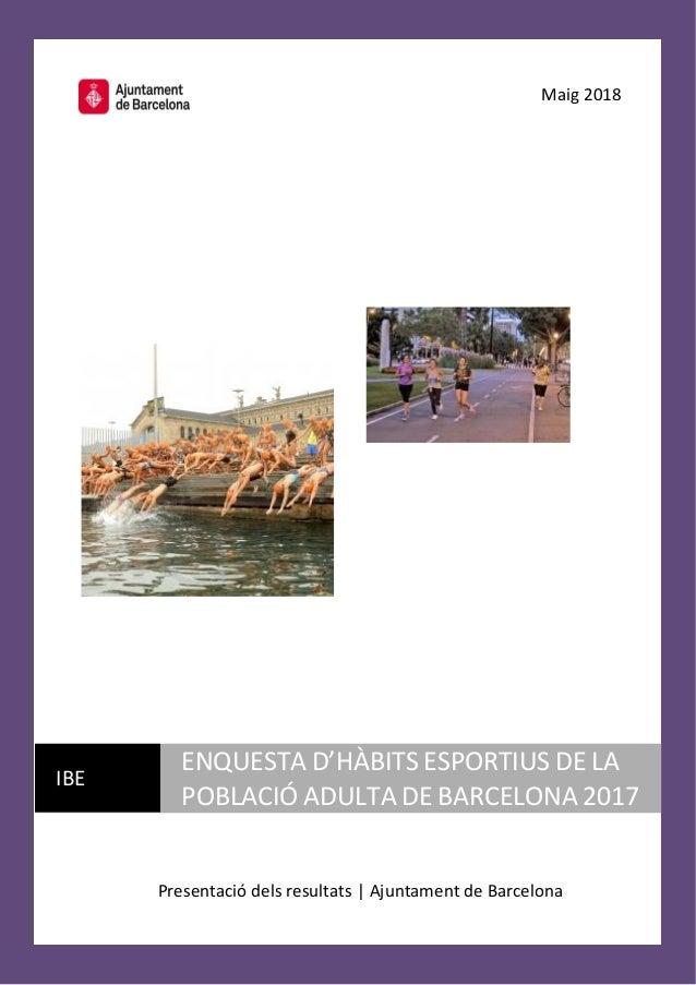 Maig 2018 Presentació dels resultats | Ajuntament de Barcelona IBE ENQUESTA D'HÀBITS ESPORTIUS DE LA POBLACIÓ ADULTA DE BA...