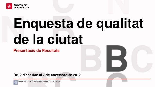Enquesta de qualitatde la ciutatPresentació de ResultatsDel 2 doctubre al 7 de novembre de 2012  Registre Públic d'Enquest...