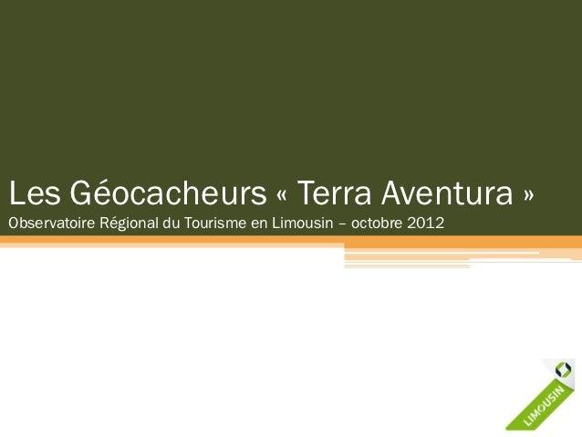 Les Géocacheurs « Terra Aventura »Observatoire Régional du Tourisme en Limousin – octobre 2012