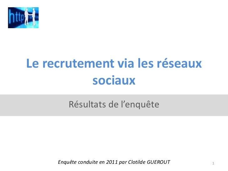 Le recrutement via les réseaux sociaux<br />Résultats de l'enquête<br />Enquête conduite en 2011 par Clotilde GUEROUT <br ...