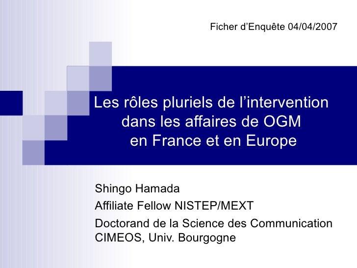 Les rôles pluriels de l'intervention  dans les affaires de OGM  en France et en Europe Shingo Hamada  Affiliate Fellow NIS...