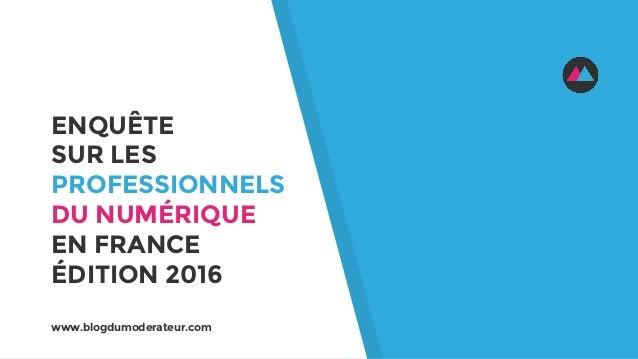 ENQUÊTE SUR LES PROFESSIONNELS DU NUMÉRIQUE EN FRANCE ÉDITION 2016 www.blogdumoderateur.com