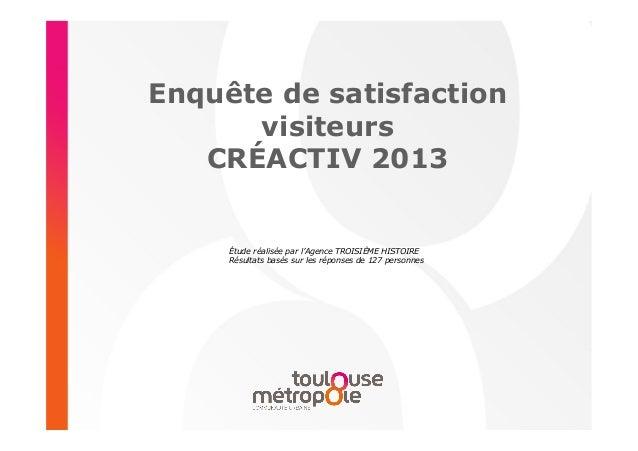 Enquête de satisfaction visiteurs CRÉACTIV 2013  Étude réalisée par l'Agence TROISIÈME HISTOIRE Résultats basés sur les ré...