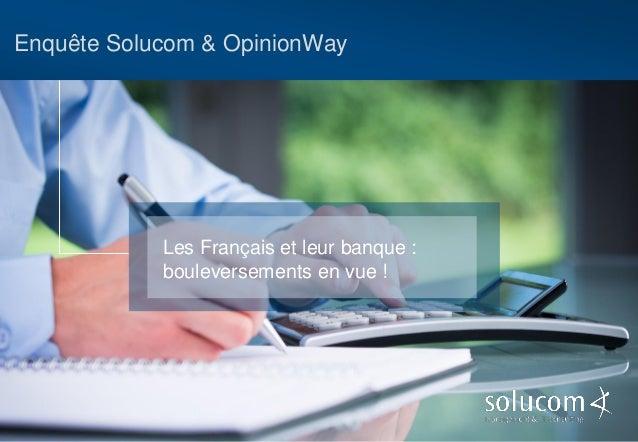 Enquête Solucom & OpinionWay  Les Français et leur banque : bouleversements en vue !