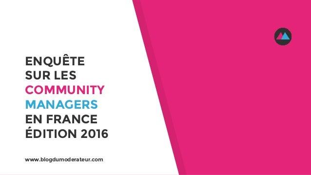 ENQUÊTE SUR LES COMMUNITY MANAGERS EN FRANCE ÉDITION 2016 www.blogdumoderateur.com