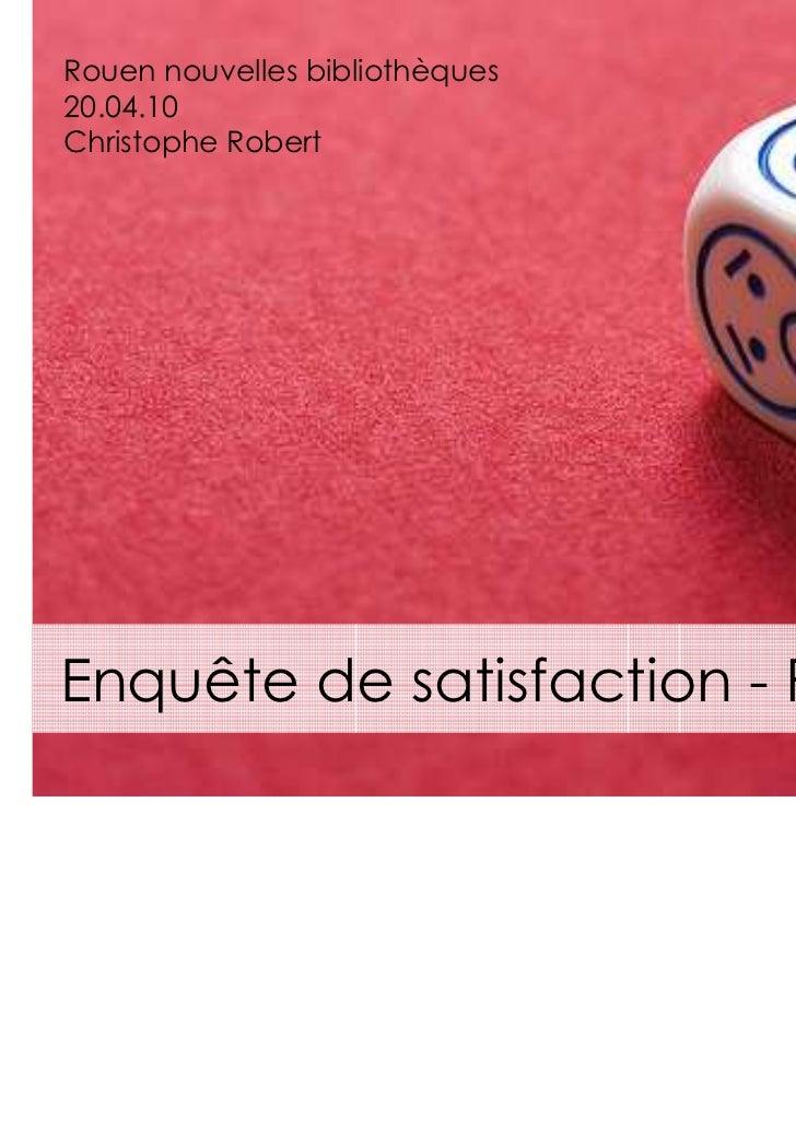 Rouen nouvelles bibliothèques20.04.10Christophe RobertEnquête de satisfaction - Rapport