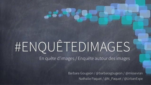 ! ! !! ! ! #ENQUÊTEDIMAGES En quête d'images / Enquête autour des images ! Barbara Gougeon / @barbaragougeon / @missevran ...