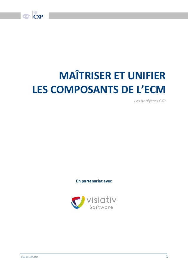 Date doc Copyright le CXP, 2014 1 MAÎTRISER ET UNIFIER LES COMPOSANTS DE L'ECM Les analystes CXP En partenariat avec