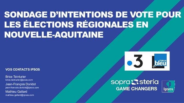 SONDAGE D'INTENTIONS DE VOTE POUR LES ÉLECTIONS RÉGIONALES EN NOUVELLE-AQUITAINE VOS CONTACTS IPSOS Brice Teinturier brice...
