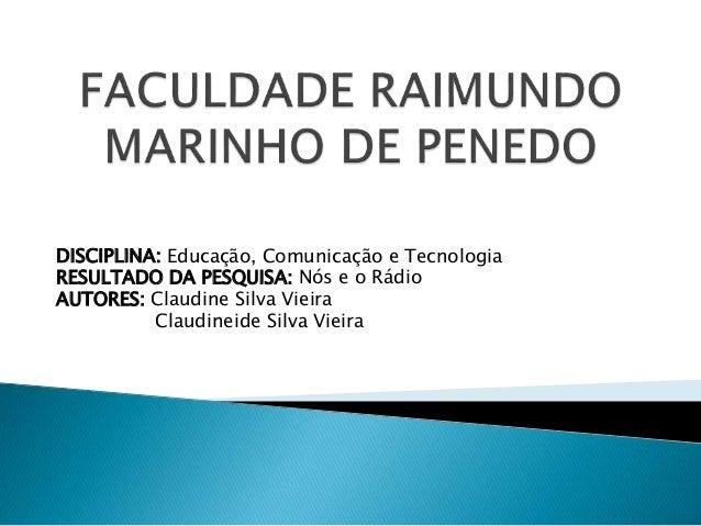 DISCIPLINA: Educação, Comunicação e Tecnologia RESULTADO DA PESQUISA: Nós e o Rádio AUTORES: Claudine Silva Vieira Claudin...