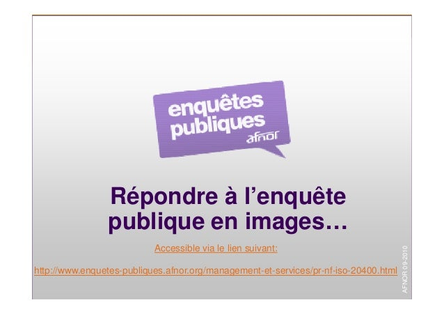 1 Répondre à l'enquête publique en images… Accessible via le lien suivant: http://www.enquetes-publiques.afnor.org/managem...