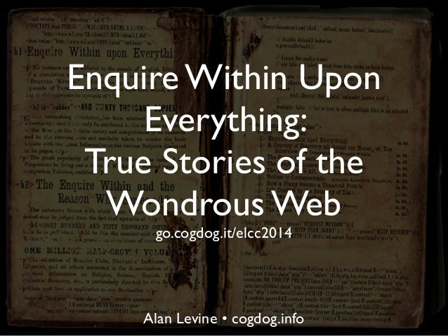 Enquire Within Upon Everything: True Stories of the Wondrous Web go.cogdog.it/elcc2014 Alan Levine • cogdog.info