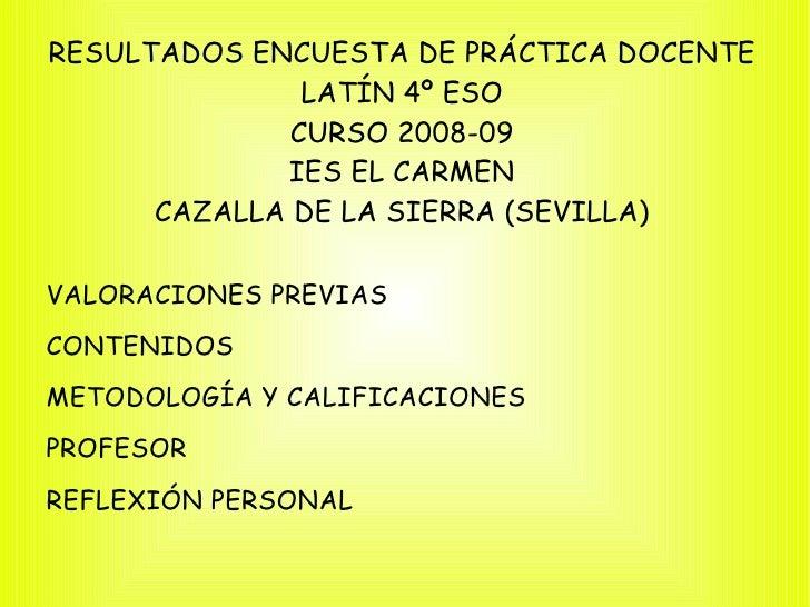 RESULTADOS ENCUESTA DE PRÁCTICA DOCENTE LATÍN 4º ESO CURSO 2008-09 IES EL CARMEN CAZALLA DE LA SIERRA (SEVILLA) <ul><li>VA...