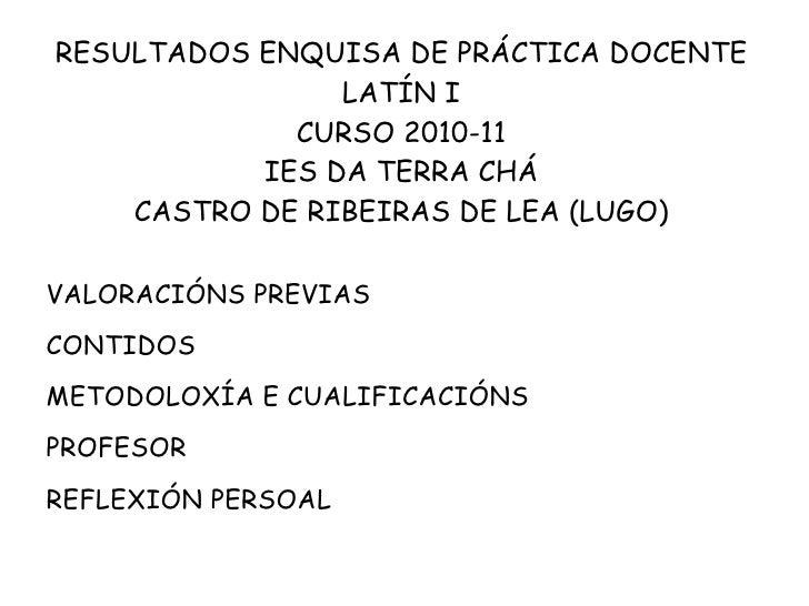 RESULTADOS ENQUISA DE PRÁCTICA DOCENTE LATÍN I CURSO 2010-11 IES DA TERRA CHÁ CASTRO DE RIBEIRAS DE LEA (LUGO) <ul><li>VAL...