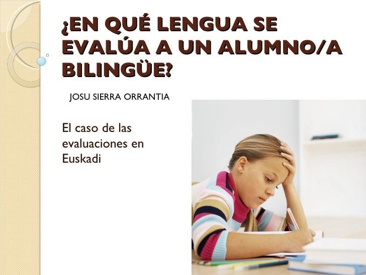 ¿EN QUÉ LENGUA SE EVALÚA A UN ALUMNO/A BILINGÜE? El caso de las evaluaciones en Euskadi JOSU SIERRA ORRANTIA