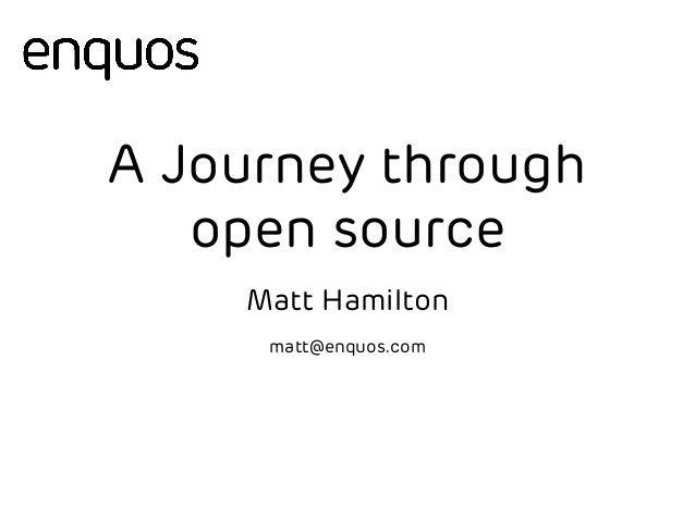 A Journey through  open source  Matt Hamilton  matt@enquos.com