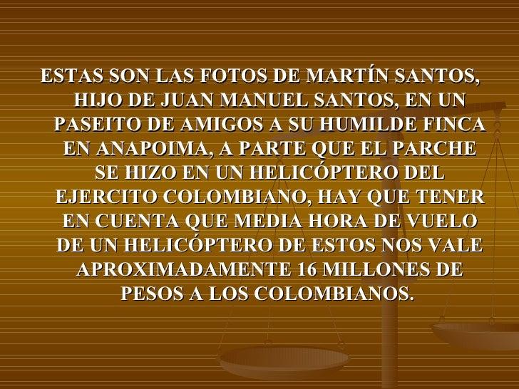 <ul><li>ESTAS SON LAS FOTOS DE MARTÍN SANTOS, HIJO DE JUAN MANUEL SANTOS, EN UN PASEITO DE AMIGOS A SU HUMILDE FINCA EN AN...