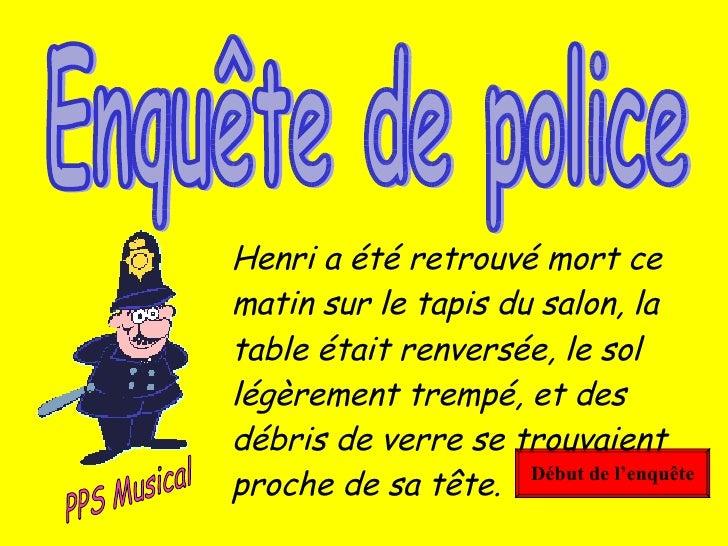 Début de l'enquête Enquête de police Henri a été retrouvé mort ce matin sur le tapis du salon, la table était renversée, l...