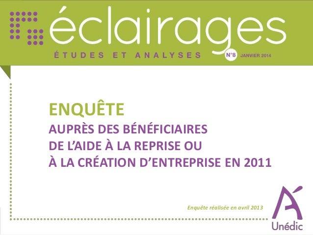 ENQUÊTE AUPRÈS DES BÉNÉFICIAIRES DE L'AIDE À LA REPRISE OU À LA CRÉATION D'ENTREPRISE EN 2011 Enquête réalisée en avril 20...