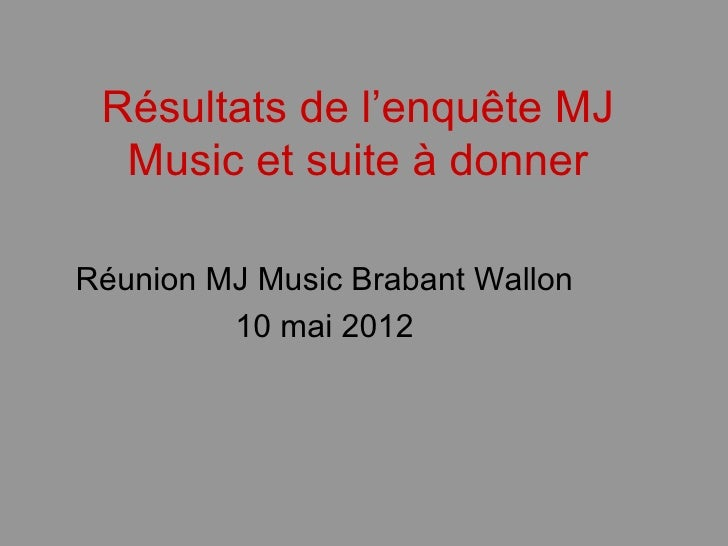 Résultats de l'enquête MJ  Music et suite à donnerRéunion MJ Music Brabant Wallon         10 mai 2012