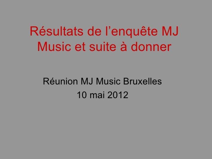 Résultats de l'enquête MJ Music et suite à donner  Réunion MJ Music Bruxelles         10 mai 2012