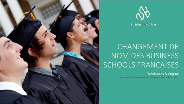 CHANGEMENT DE NOM DES BUSINESS SCHOOLS FRANCAISES Tendances & enjeux septembre 2015 - Une enquête de Sarah Philippe, Agenc...