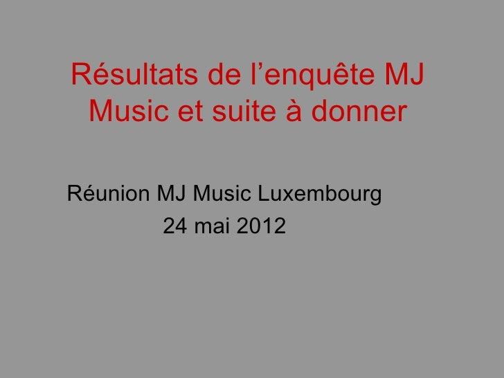 Résultats de l'enquête MJ Music et suite à donnerRéunion MJ Music Luxembourg        24 mai 2012