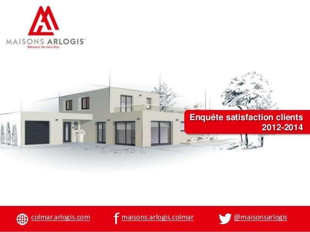 Enquête satisfaction clients 2012-2014 colmar.arlogis.com @maisonsarlogismaisons.arlogis.colmar