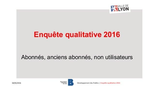 Enquête qualitative 2016 Abonnés, anciens abonnés, non utilisateurs 18/05/2016