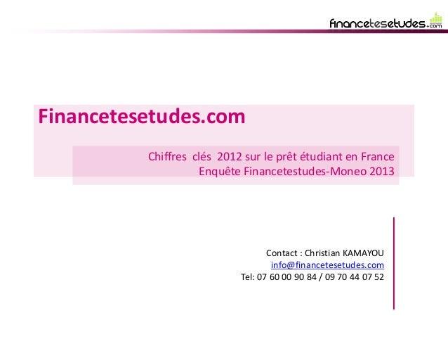 Financetesetudes.com Chiffres clés 2012 sur le prêt étudiant en France Enquête Financetestudes-Moneo 2013 Contact : Christ...