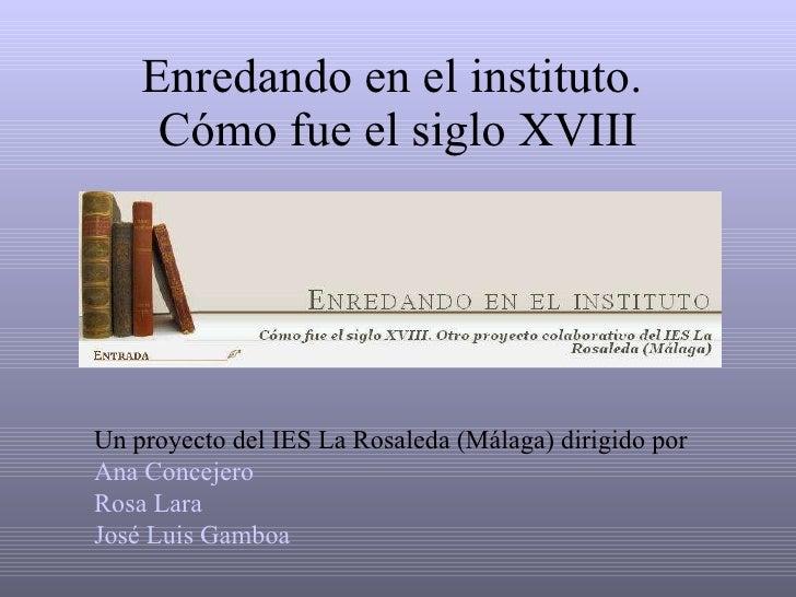 Enredando en el instituto.  Cómo fue el siglo XVIII Un proyecto del IES La Rosaleda (Málaga) dirigido por Ana Concejero Ro...